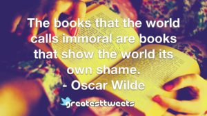 The books that the world calls immoral are books that show the world its own shame. - Oscar Wilde
