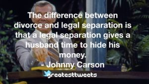 The difference between divorce and legal separation is that a legal separation gives a husband time to hide his money. - Johnny Carson