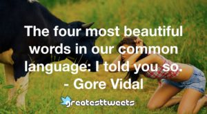 The four most beautiful words in our common language: I told you so. - Gore Vidal