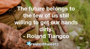 The future belongs to the few of us still willing to get our hands dirty. - Roland Tiangco