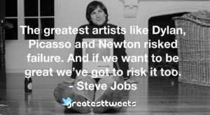 The greatest artists like Dylan, Picasso and Newton risked failure. And if we want to be great we've got to risk it too. - Steve Jobs