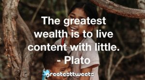 The greatest wealth is to live content with little. - Plato