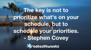 The key is not to prioritize what's on your schedule, but to schedule your priorities. - Stephen Covey