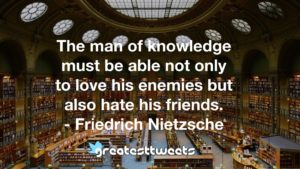 The man of knowledge must be able not only to love his enemies but also hate his friends. - Friedrich Nietzsche