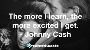 The more I learn, the more excited I get. - Johnny Cash