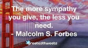 The more sympathy you give, the less you need. - Malcolm S. Forbes