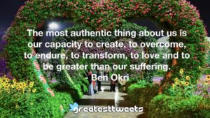 The most authentic thing about us is our capacity to create, to overcome, to endure, to transform, to love and to be greater than our suffering. - Ben Okri