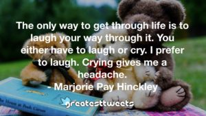 The only way to get through life is to laugh your way through it. You either have to laugh or cry. I prefer to laugh. Crying gives me a headache. - Marjorie Pay Hinckley