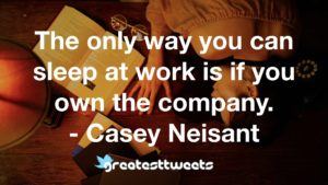 The only way you can sleep at work is if you own the company. - Casey Neisant