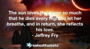 The sun loves the moon so much that he dies every night to let her breathe, and in return, she reflects his love. - Jeffrey Fry