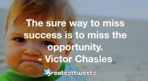 The sure way to miss success is to miss the opportunity. - Victor Chasles