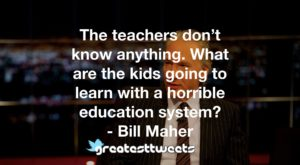 The teachers don't know anything. What are the kids going to learn with a horrible education system? - Bill Maher