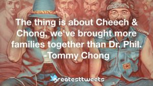 The thing is about Cheech & Chong, we've brought more families together than Dr. Phil. -Tommy Chong