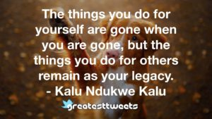 The things you do for yourself are gone when you are gone, but the things you do for others remain as your legacy. - Kalu Ndukwe Kalu