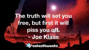 The truth will set you free, but first it will piss you off. - Joe Klaas