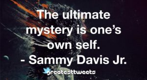 The ultimate mystery is one's own self. - Sammy Davis Jr.