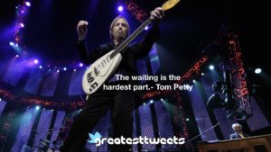 The waiting is the hardest part.- Tom Petty