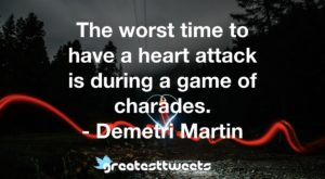 The worst time to have a heart attack is during a game of charades. - Demetri Martin
