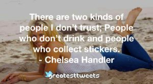 There are two kinds of people I don't trust; People who don't drink and people who collect stickers. - Chelsea Handler