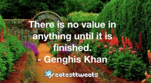 There is no value in anything until it is finished. - Genghis Khan