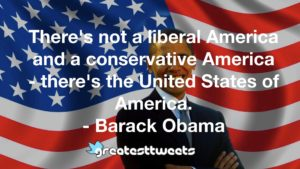There's not a liberal America and a conservative America - there's the United States of America. - Barack Obama
