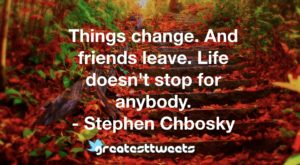 Things change. And friends leave. Life doesn't stop for anybody. - Stephen Chbosky