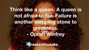 Think like a queen. A queen is not afraid to fail. Failure is another stepping stone to greatness. - Oprah Winfrey