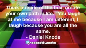 """Think outside of the box, create your own path in life. """"You laugh at me because I am different; I laugh because you are all the same. - Daniel Knode"""