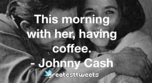 This morning with her, having coffee. - Johnny Cash
