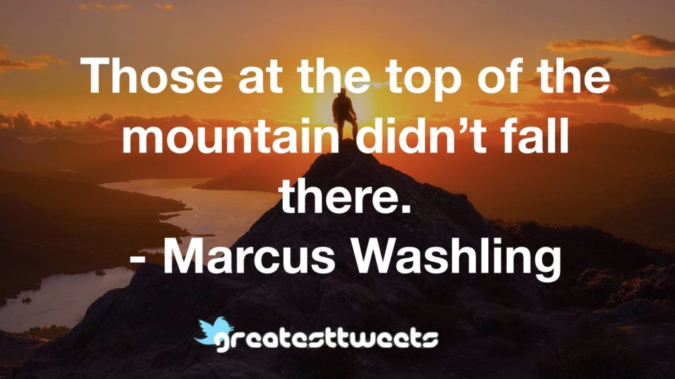 Those at the top of the mountain didn't fall there. - Marcus Washling