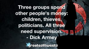 Three groups spend other people's money: children, thieves, politicians. All three need supervision. - Dick Armey