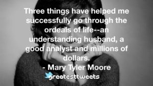 Three things have helped me successfully go through the ordeals of life--an understanding husband, a good analyst and millions of dollars. - Mary Tyler Moore