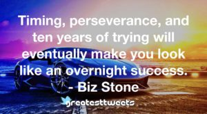 Timing, perseverance, and ten years of trying will eventually make you look like an overnight success. - Biz Stone