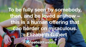 To be fully seen by somebody, then, and be loved anyhow – this is a human offering that can border on miraculous. - Elizabeth Gilbert