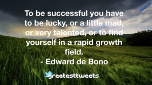 To be successful you have to be lucky, or a little mad, or very talented, or to find yourself in a rapid growth field. - Edward de Bono