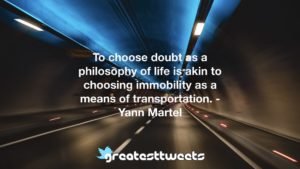 To choose doubt as a philosophy of life is akin to choosing immobility as a means of transportation. - Yann Martel