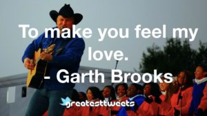To make you feel my love. - Garth Brooks