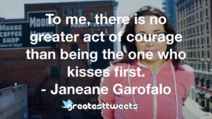 To me, there is no greater act of courage than being the one who kisses first. - Janeane Garofalo
