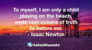 To myself, I am only a child playing on the beach, while vast oceans of truth lie before me. - Isaac Newton