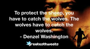 To protect the sheep, you have to catch the wolves. The wolves have to catch the wolves. - Denzel Washington