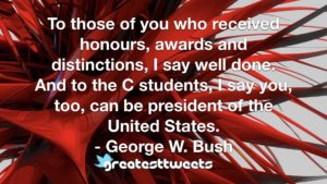 To those of you who received honours, awards and distinctions, I say well done. And to the C students, I say you, too, can be president of the United States. - George W. Bush