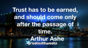Trust has to be earned, and should come only after the passage of time. - Arthur Ashe