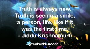 Truth is always new. Truth is seeing a smile, a person, life, like if it was the first time. - Jiddu Krishnamurti