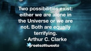 Two possibilities exist: either we are alone in the Universe or we are not. Both are equally terrifying. - Arthur C. Clarke