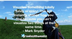 Visualize something totally funny or crazy! This will instantly change how you feel because you can't visualize two things at the same time. - Mark Snyder