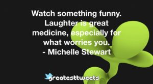 Watch something funny. Laughter is great medicine, especially for what worries you. - Michelle Stewart