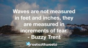 Waves are not measured in feet and inches, they are measured in increments of fear. - Buzzy Trent