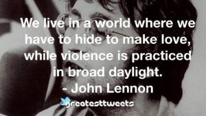 We live in a world where we have to hide to make love, while violence is practiced in broad daylight. - John Lennon