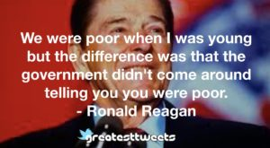 We were poor when I was young but the difference was that the government didn't come around telling you you were poor. - Ronald Reagan