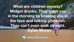 What are children anyway? Midget drunks. They greet you in the morning by kneeing you in the face and talking gibberish. They can't even walk straight. - Dylan Moran